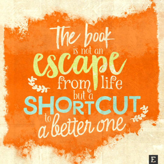 The book is not an escape from life but a shortcut to a better one #book #quote